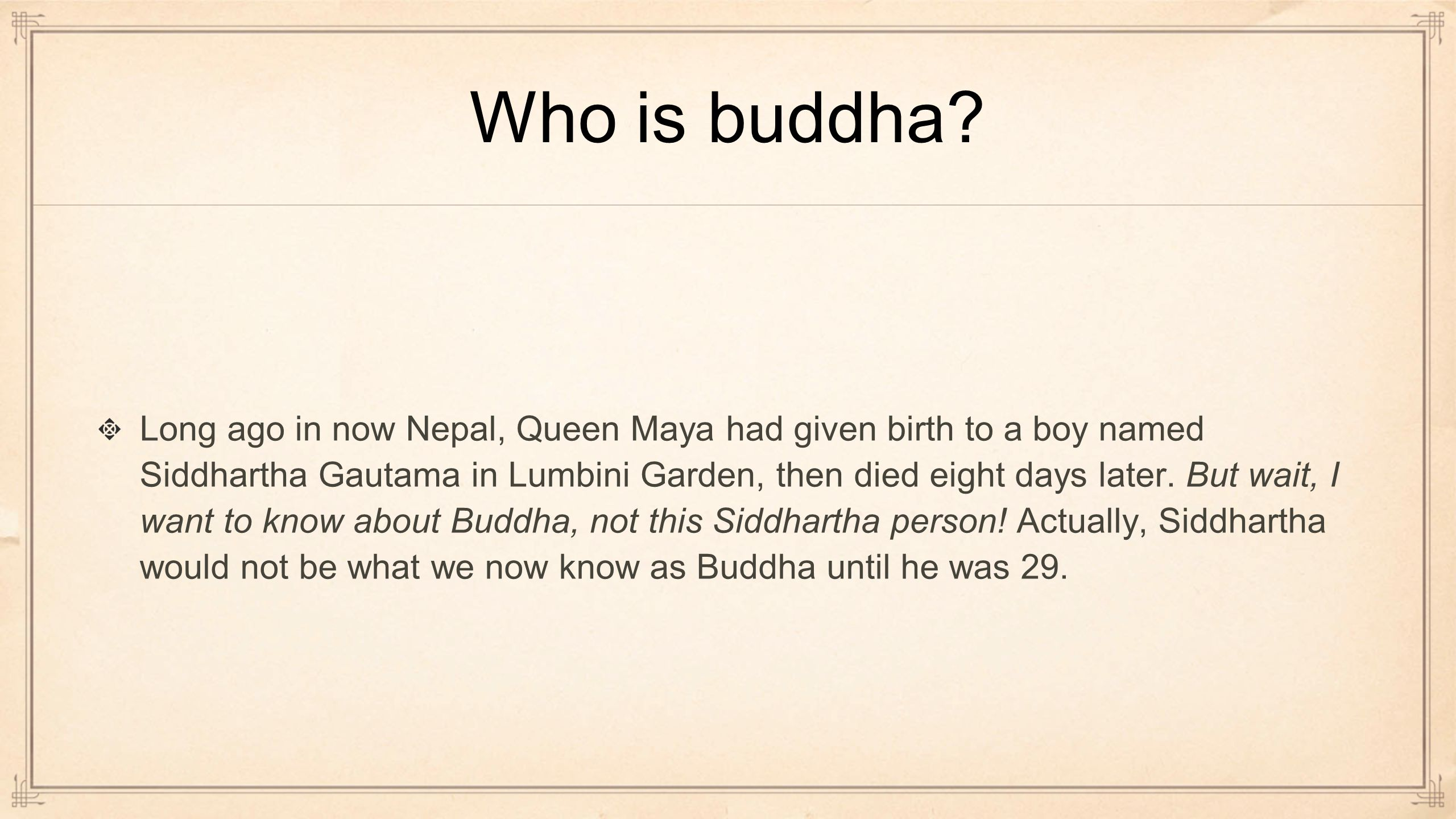 Who is buddha? Long ago in now Nepal, Queen Maya had given birth to a boy named Siddhartha Gautama in Lumbini Garden, then died eight days later. But