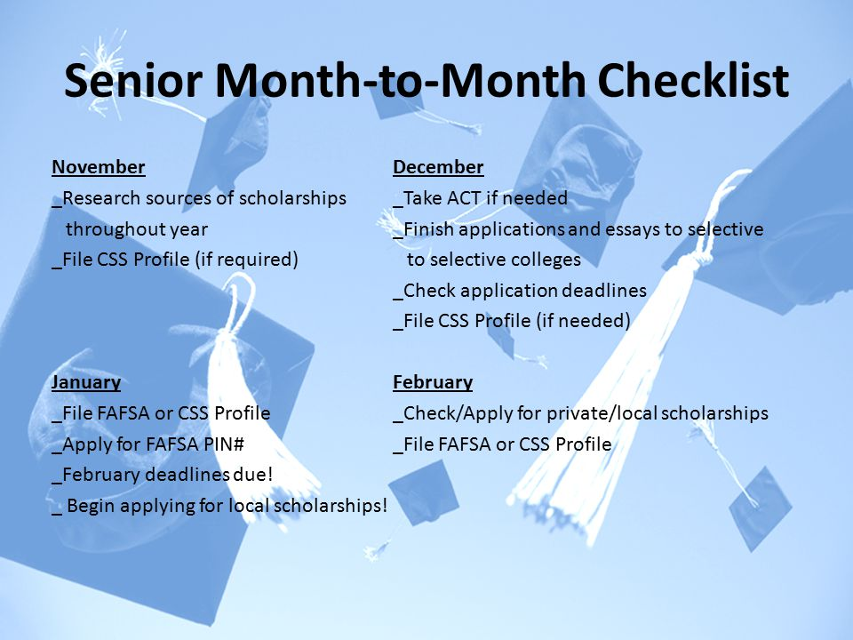 Senior Month-to-Month Checklist NovemberDecember _Research sources of scholarships_Take ACT if needed throughout year_Finish applications and essays to selective _File CSS Profile (if required) to selective colleges _Check application deadlines _File CSS Profile (if needed) JanuaryFebruary _File FAFSA or CSS Profile_Check/Apply for private/local scholarships _Apply for FAFSA PIN#_File FAFSA or CSS Profile _February deadlines due.