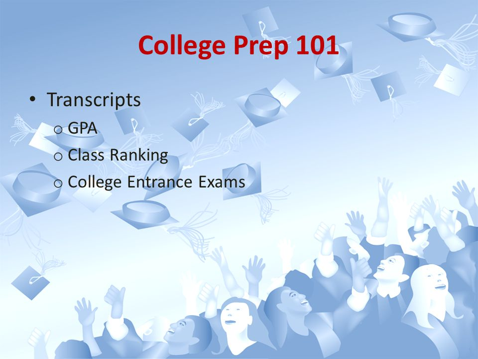 Transcripts o GPA o Class Ranking o College Entrance Exams College Prep 101