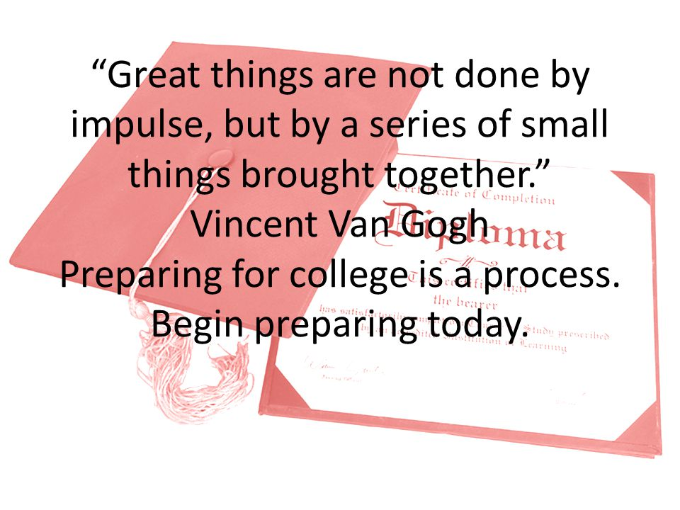 Great things are not done by impulse, but by a series of small things brought together. Vincent Van Gogh Preparing for college is a process.
