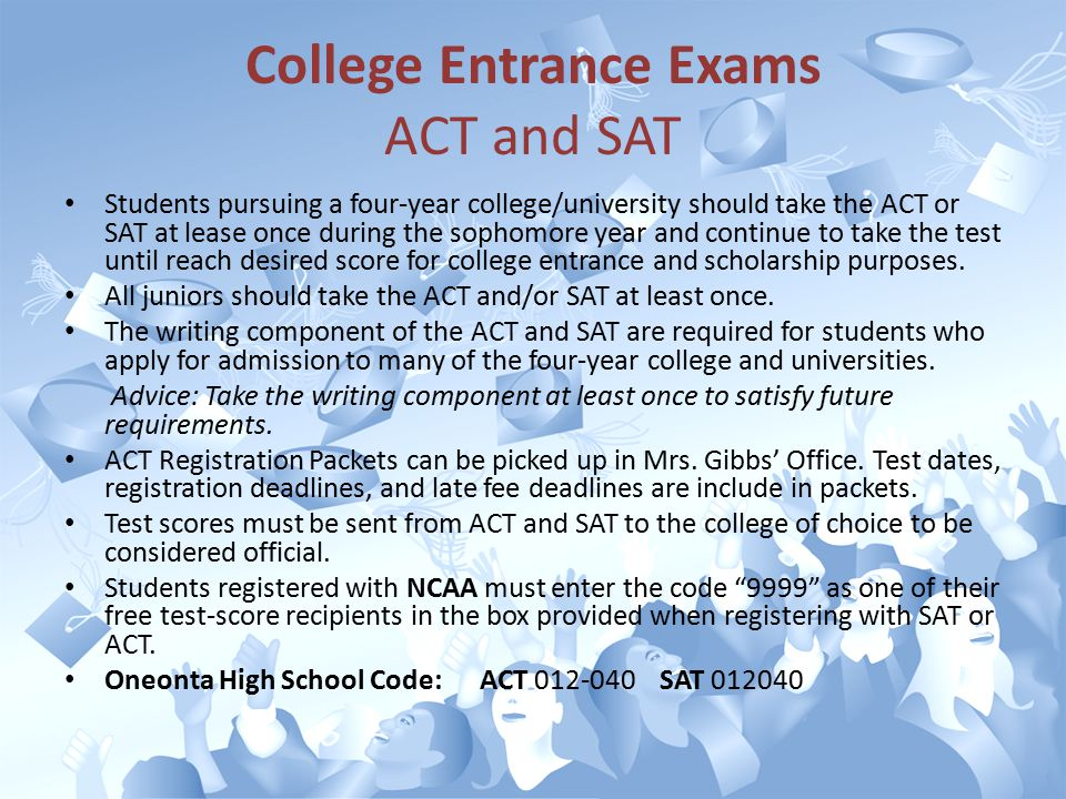 College Entrance Exams ACT and SAT Students pursuing a four-year college/university should take the ACT or SAT at lease once during the sophomore year and continue to take the test until reach desired score for college entrance and scholarship purposes.