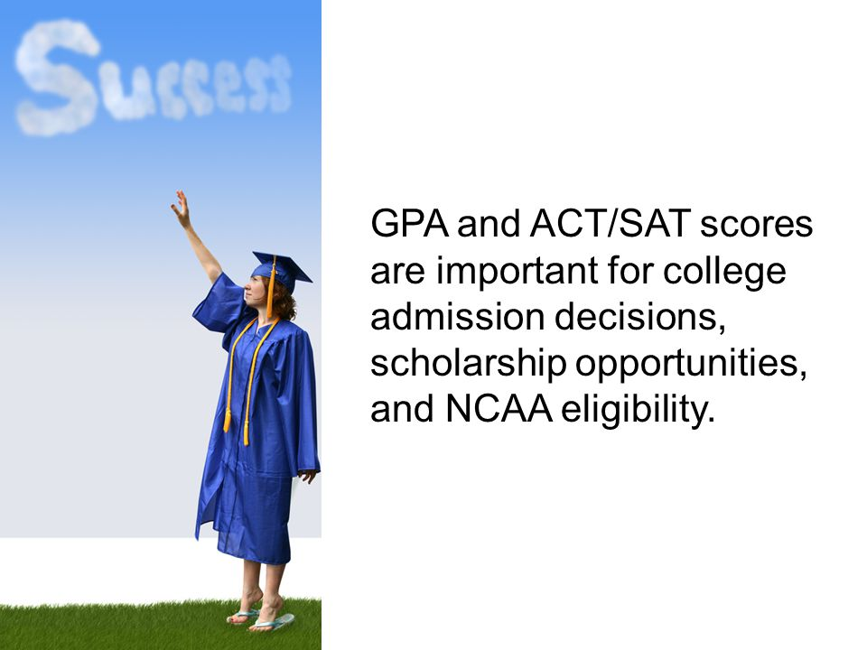 GPA and ACT/SAT scores are important for college admission decisions, scholarship opportunities, and NCAA eligibility.