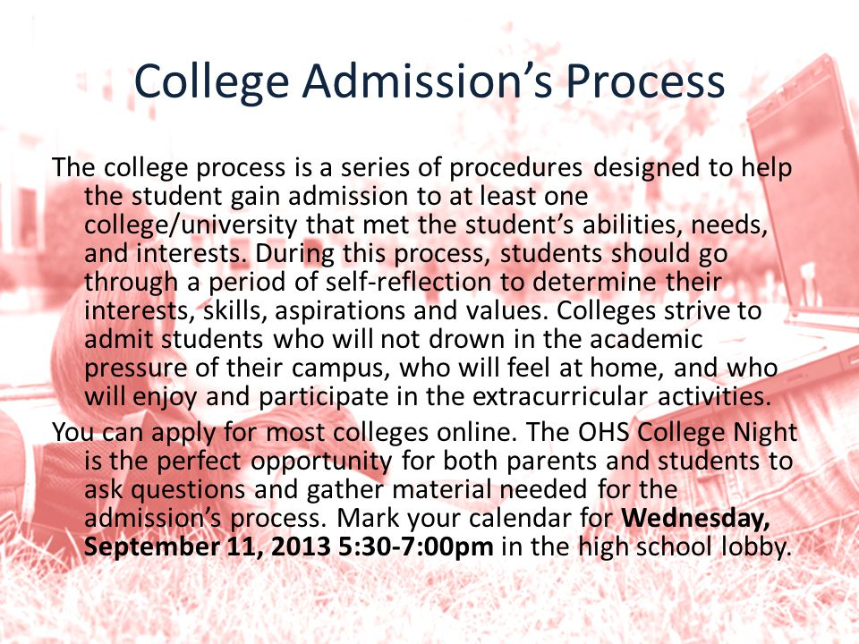 College Admission's Process The college process is a series of procedures designed to help the student gain admission to at least one college/university that met the student's abilities, needs, and interests.