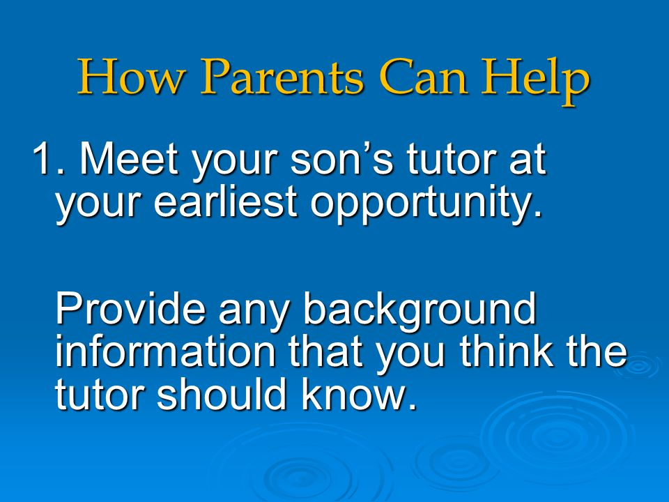 How Parents Can Help 1. Meet your son's tutor at your earliest opportunity. Provide any background information that you think the tutor should know. P