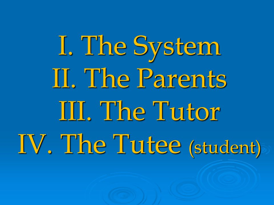 I. The System II. The Parents III. The Tutor IV. The Tutee (student)