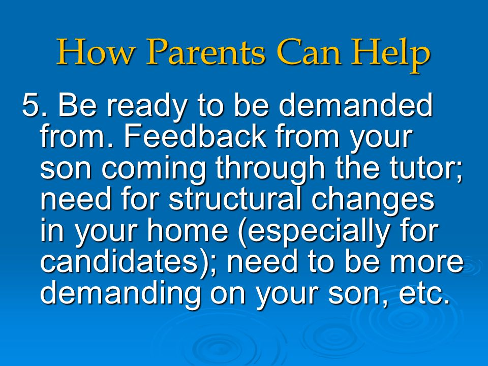 How Parents Can Help 5. Be ready to be demanded from. Feedback from your son coming through the tutor; need for structural changes in your home (espec