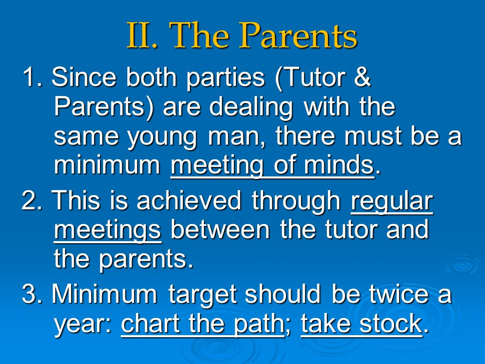II. The Parents 1. Since both parties (Tutor & Parents) are dealing with the same young man, there must be a minimum meeting of minds. 2. This is achi