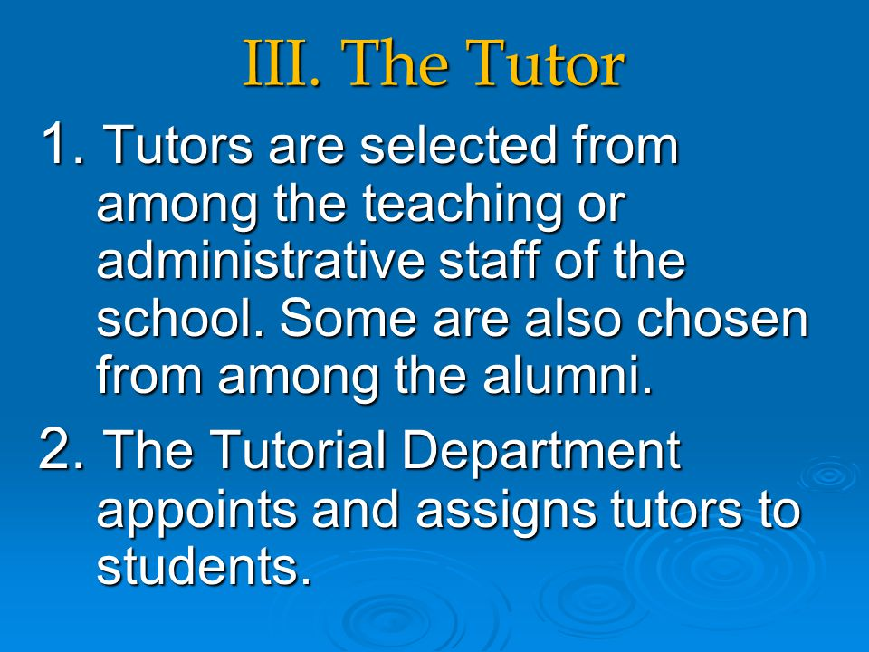 III. The Tutor 1. Tutors are selected from among the teaching or administrative staff of the school. Some are also chosen from among the alumni. 2. Th