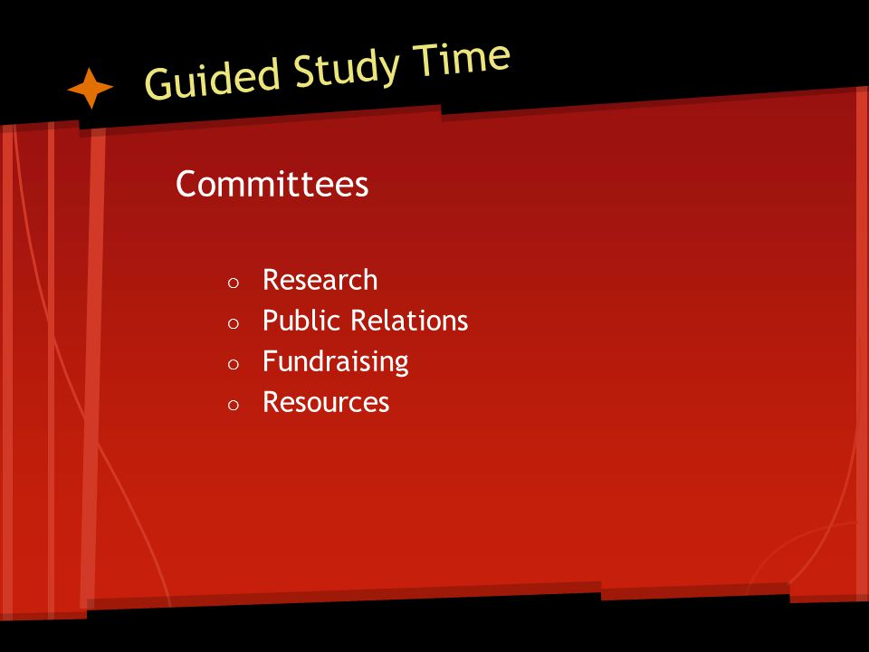 Guided Study Time Committees ○ Research ○ Public Relations ○ Fundraising ○ Resources