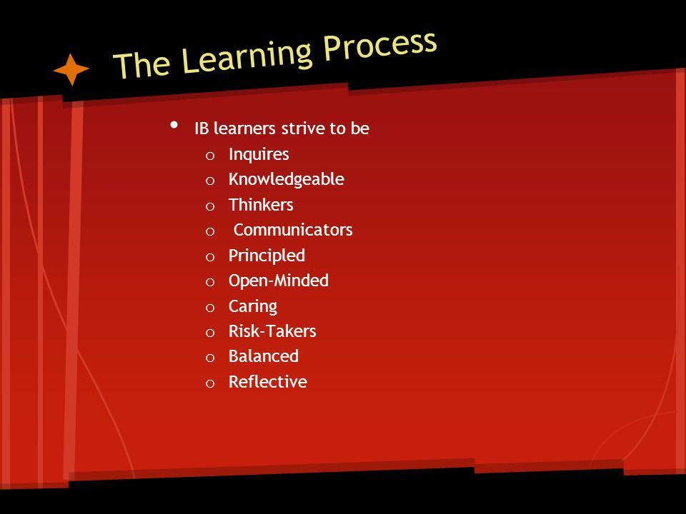The Learning Process IB learners strive to be o Inquires o Knowledgeable o Thinkers o Communicators o Principled o Open-Minded o Caring o Risk-Takers o Balanced o Reflective