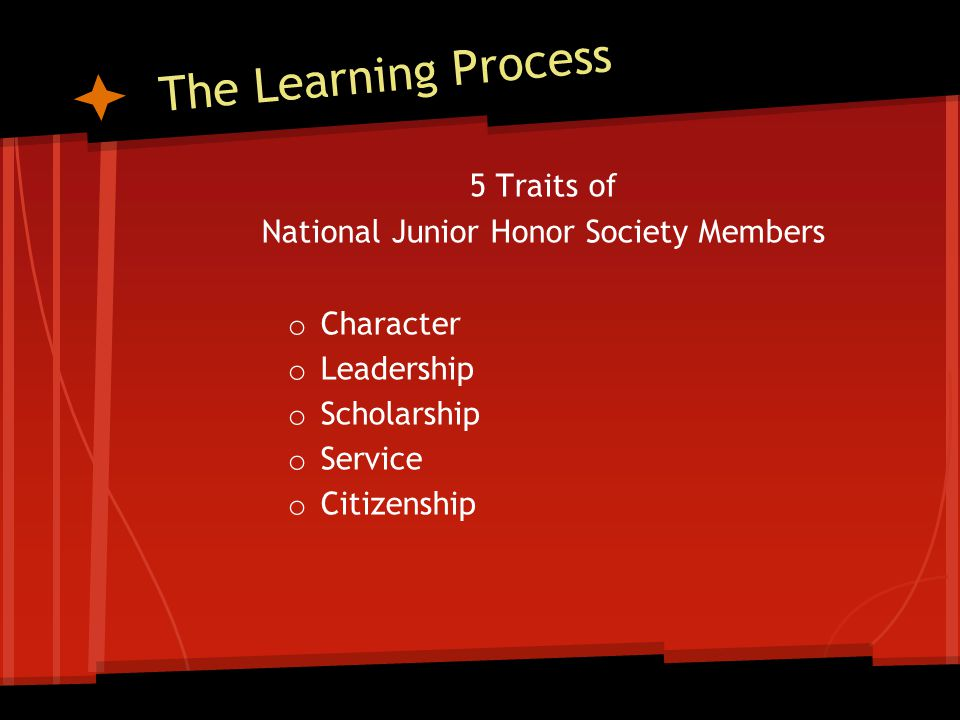 The Learning Process 5 Traits of National Junior Honor Society Members o Character o Leadership o Scholarship o Service o Citizenship