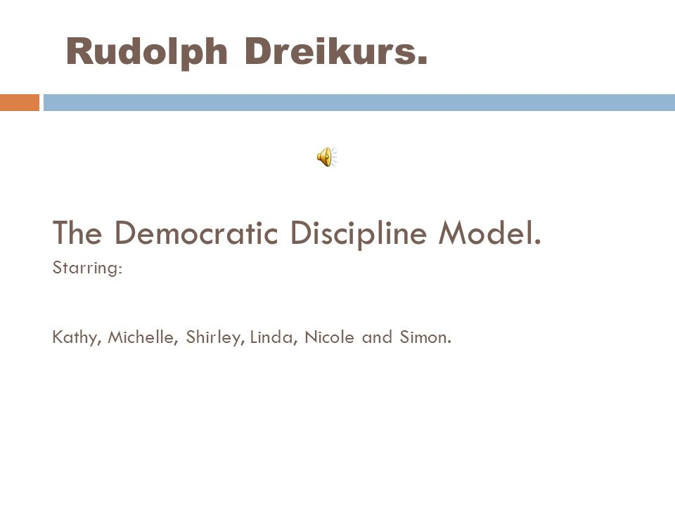 Rudolph Dreikurs. The Democratic Discipline Model. Starring: Kathy, Michelle, Shirley, Linda, Nicole and Simon.