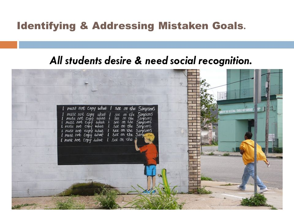 Identifying & Addressing Mistaken Goals. All students desire & need social recognition.