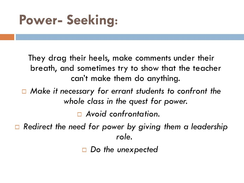 Power- Seeking: They drag their heels, make comments under their breath, and sometimes try to show that the teacher can't make them do anything.  Mak