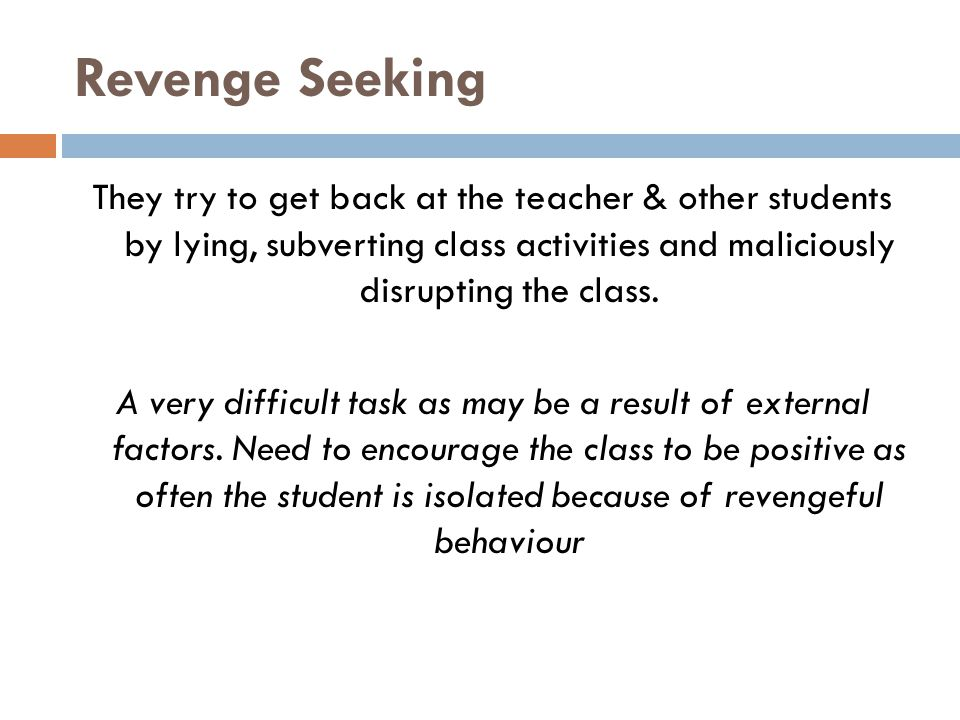Revenge Seeking They try to get back at the teacher & other students by lying, subverting class activities and maliciously disrupting the class. A ver