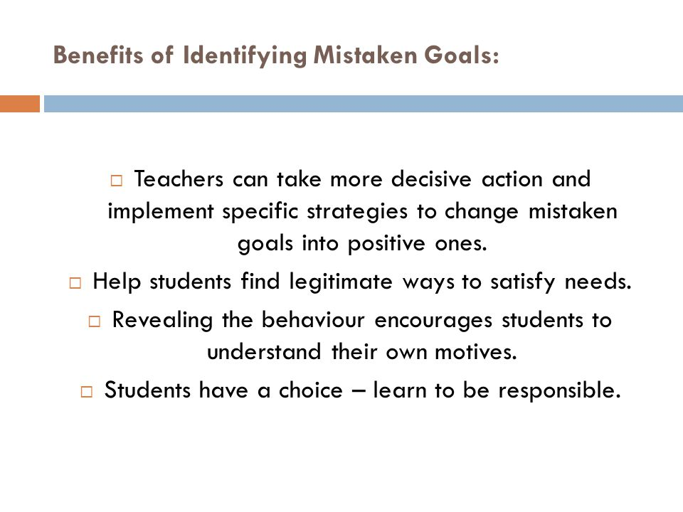 Benefits of Identifying Mistaken Goals:  Teachers can take more decisive action and implement specific strategies to change mistaken goals into posit