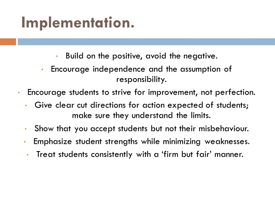 Implementation. Build on the positive, avoid the negative. Encourage independence and the assumption of responsibility. Encourage students to strive f