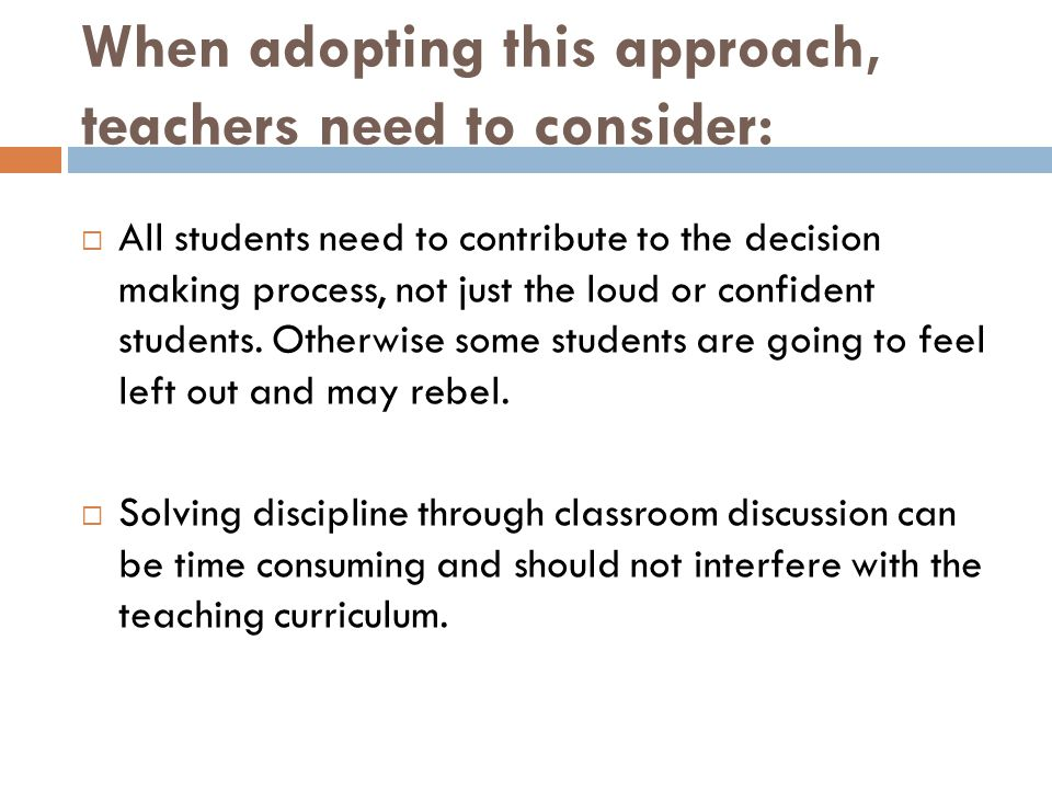 When adopting this approach, teachers need to consider:  All students need to contribute to the decision making process, not just the loud or confide