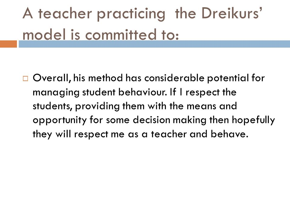 A teacher practicing the Dreikurs' model is committed to:  Overall, his method has considerable potential for managing student behaviour. If I respec