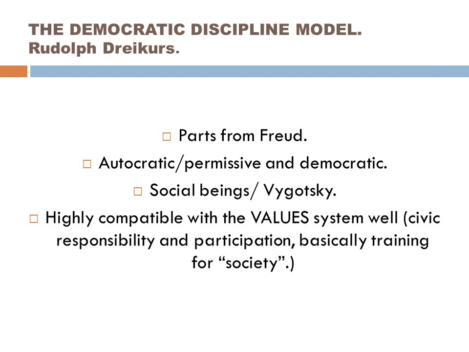 THE DEMOCRATIC DISCIPLINE MODEL. Rudolph Dreikurs.  Parts from Freud.  Autocratic/permissive and democratic.  Social beings/ Vygotsky.  Highly com