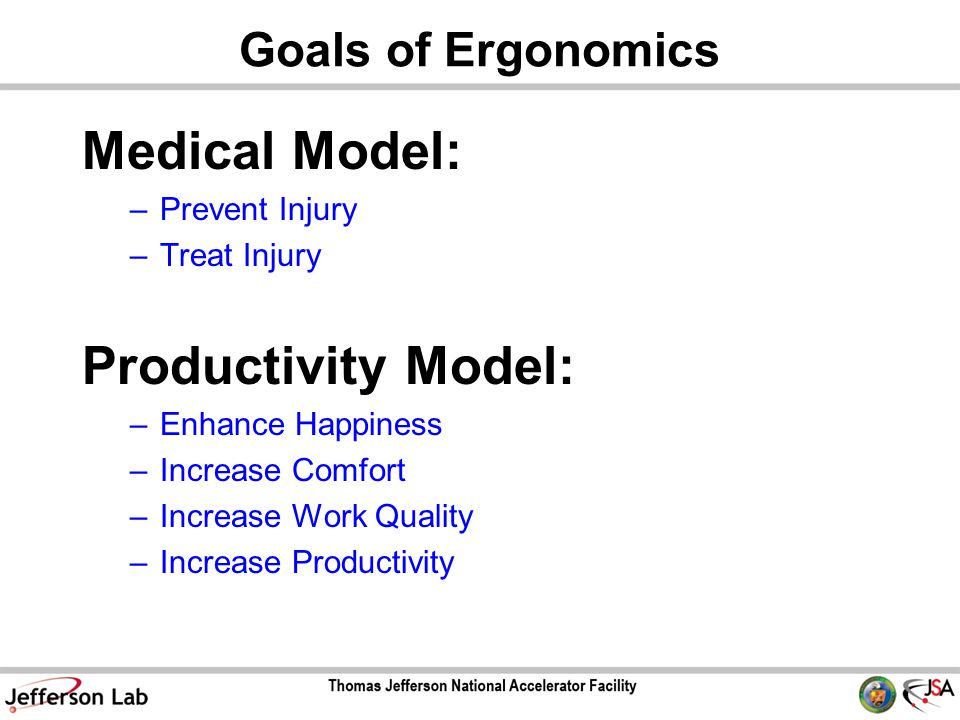 Goals of Ergonomics Medical Model: –Prevent Injury –Treat Injury Productivity Model: –Enhance Happiness –Increase Comfort –Increase Work Quality –Increase Productivity