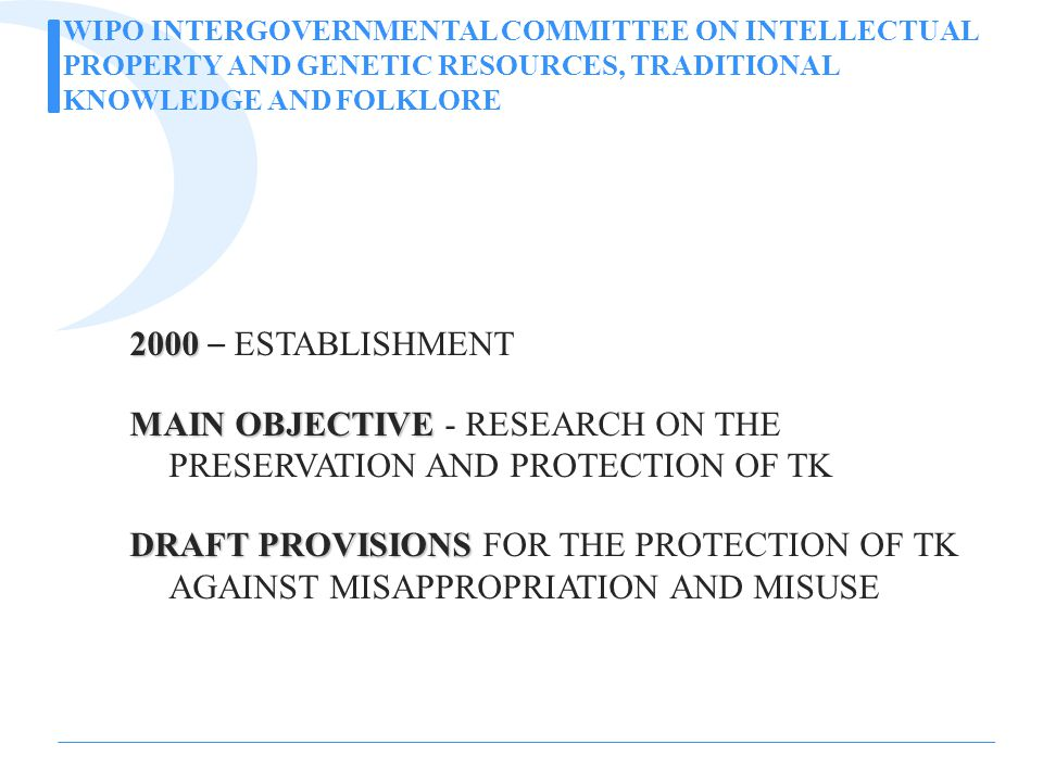 WIPO INTERGOVERNMENTAL COMMITTEE ON INTELLECTUAL PROPERTY AND GENETIC RESOURCES, TRADITIONAL KNOWLEDGE AND FOLKLORE 2000 2000 – ESTABLISHMENT MAIN OBJECTIVE MAIN OBJECTIVE - RESEARCH ON THE PRESERVATION AND PROTECTION OF TK DRAFT PROVISIONS DRAFT PROVISIONS FOR THE PROTECTION OF TK AGAINST MISAPPROPRIATION AND MISUSE