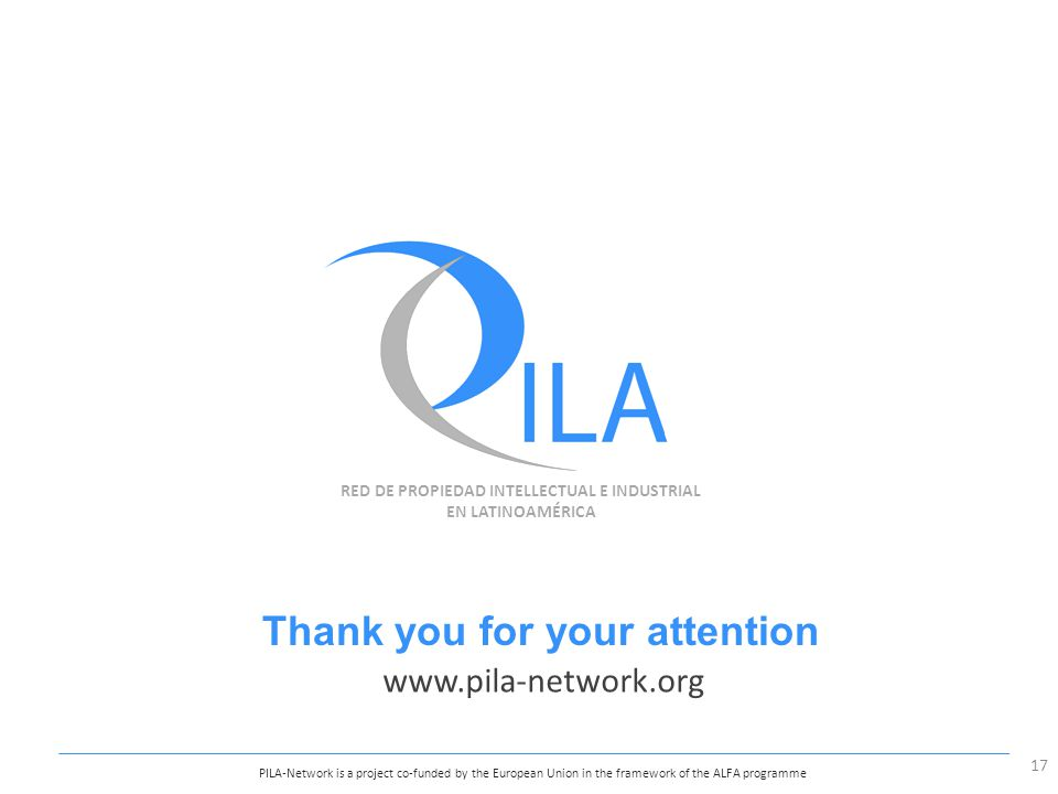 RED DE PROPIEDAD INTELLECTUAL E INDUSTRIAL EN LATINOAMÉRICA PILA-Network is a project co-funded by the European Union in the framework of the ALFA programme Thank you for your attention www.pila-network.org 17