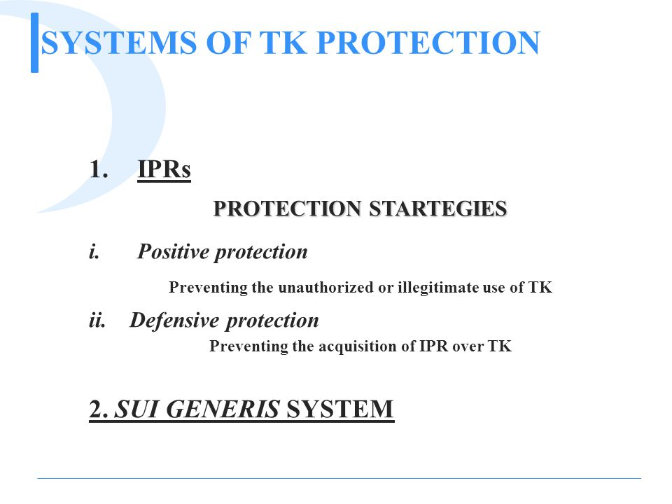 SYSTEMS OF TK PROTECTION 1.IPRs PROTECTION STARTEGIES i.Positive protection Preventing the unauthorized or illegitimate use of TK ii.