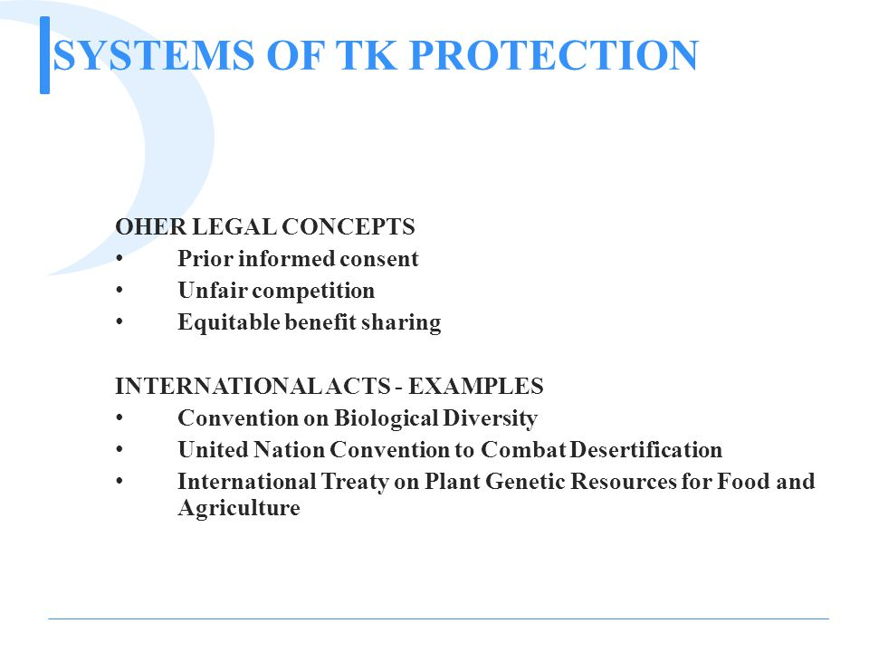 SYSTEMS OF TK PROTECTION OHER LEGAL CONCEPTS Prior informed consent Unfair competition Equitable benefit sharing INTERNATIONAL ACTS - EXAMPLES Convention on Biological Diversity United Nation Convention to Combat Desertification International Treaty on Plant Genetic Resources for Food and Agriculture