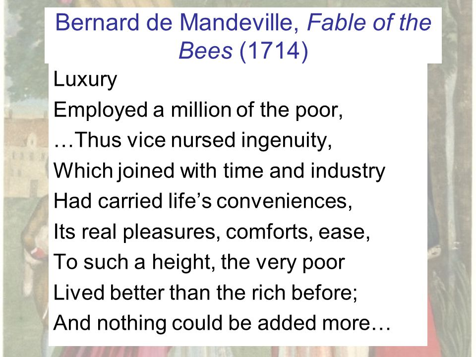 Bernard de Mandeville, Fable of the Bees (1714) Luxury Employed a million of the poor, …Thus vice nursed ingenuity, Which joined with time and industry Had carried life's conveniences, Its real pleasures, comforts, ease, To such a height, the very poor Lived better than the rich before; And nothing could be added more…