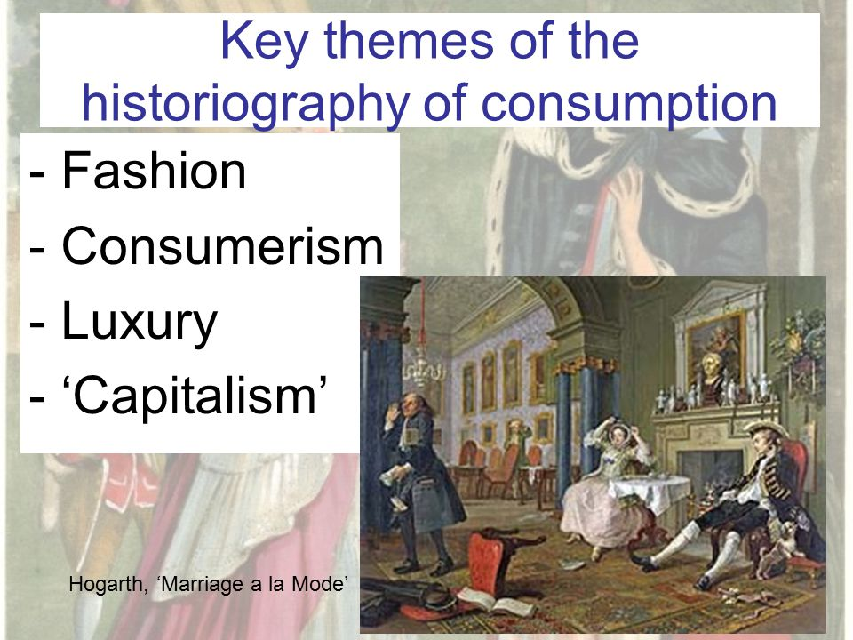 Key themes of the historiography of consumption -Fashion -Consumerism -Luxury -'Capitalism' Hogarth, 'Marriage a la Mode'