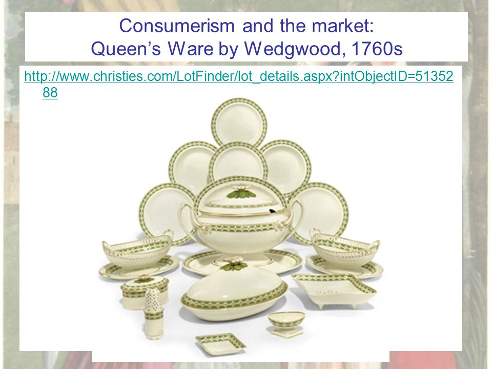 Consumerism and the market: Queen's Ware by Wedgwood, 1760s http://www.christies.com/LotFinder/lot_details.aspx intObjectID=51352 88