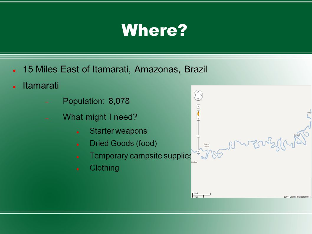 Where? 15 Miles East of Itamarati, Amazonas, Brazil Itamarati  Population: 8,078  What might I need? Starter weapons Dried Goods (food) Temporary ca