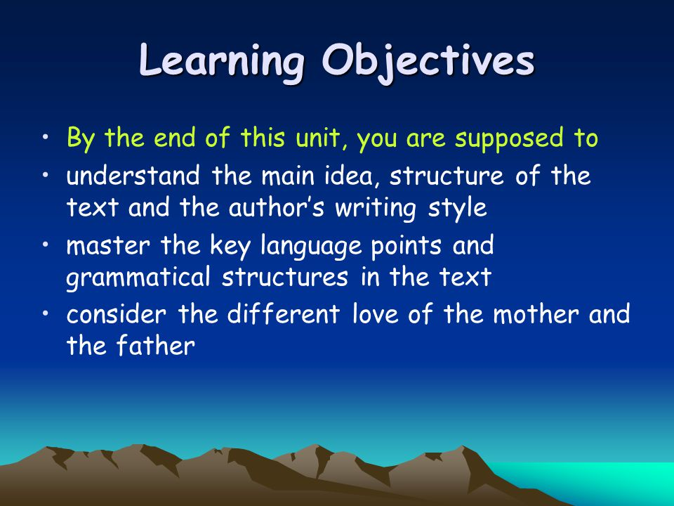 Learning Objectives By the end of this unit, you are supposed to understand the main idea, structure of the text and the author's writing style master the key language points and grammatical structures in the text consider the different love of the mother and the father