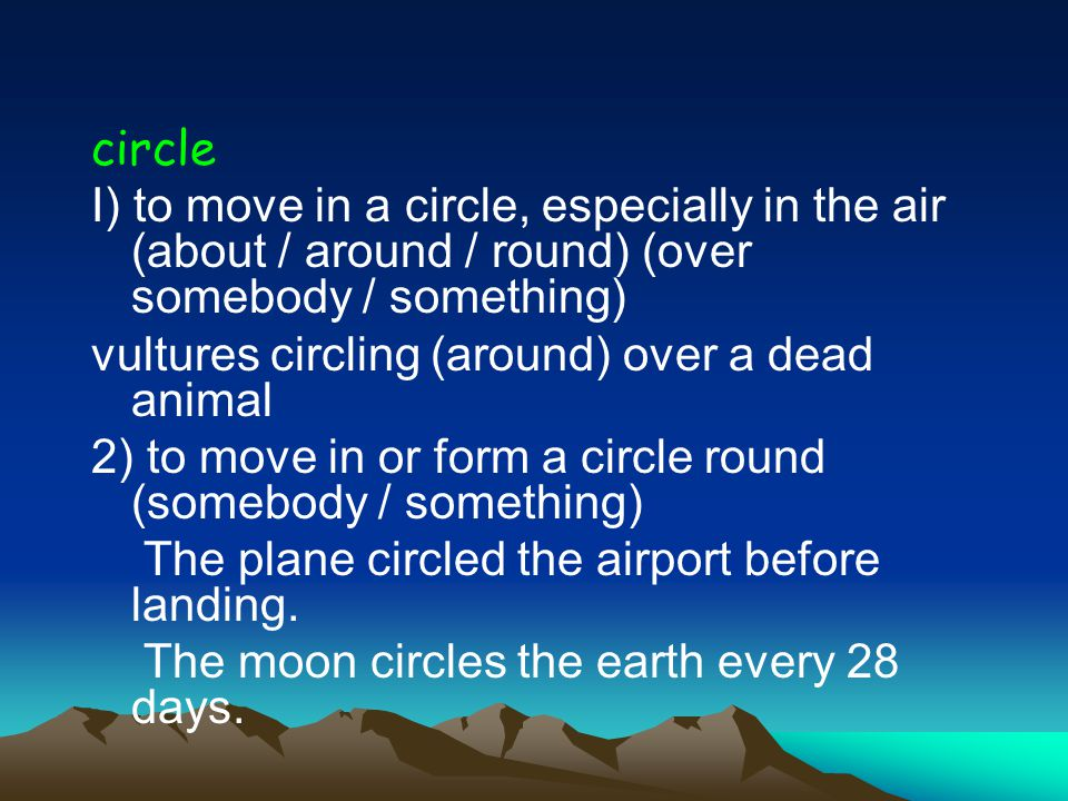 circle I) to move in a circle, especially in the air (about / around / round) (over somebody / something) vultures circling (around) over a dead animal 2) to move in or form a circle round (somebody / something) The plane circled the airport before landing.