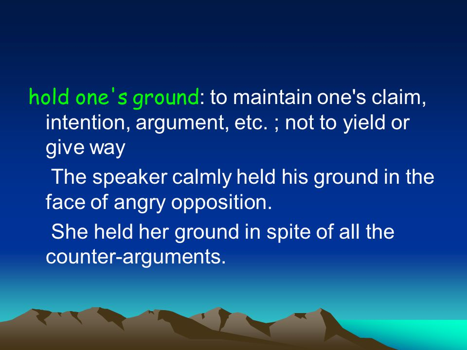 hold one s ground : to maintain one s claim, intention, argument, etc.