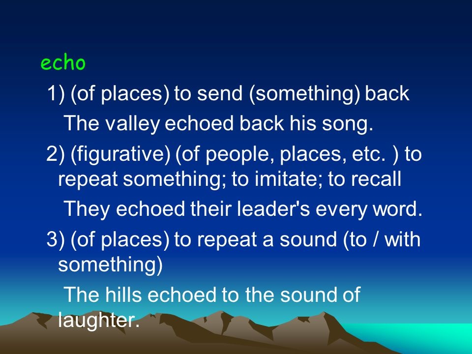 echo 1) (of places) to send (something) back The valley echoed back his song.
