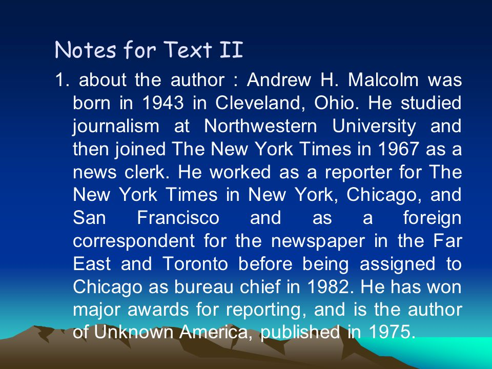 Notes for Text II 1.about the author : Andrew H. Malcolm was born in 1943 in Cleveland, Ohio.