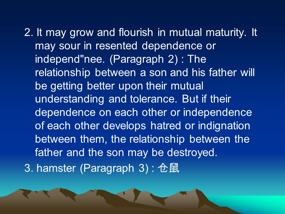 2.It may grow and flourish in mutual maturity. It may sour in resented dependence or independ nee.
