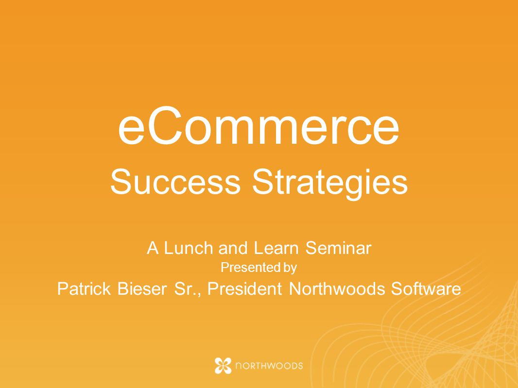 eCommerce Success Strategies A Lunch and Learn Seminar Presented by Patrick Bieser Sr., President Northwoods Software