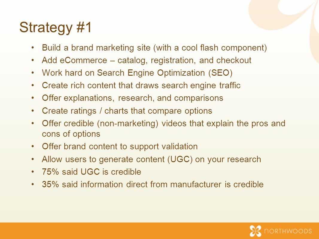 Strategy #1 Build a brand marketing site (with a cool flash component) Add eCommerce – catalog, registration, and checkout Work hard on Search Engine Optimization (SEO) Create rich content that draws search engine traffic Offer explanations, research, and comparisons Create ratings / charts that compare options Offer credible (non-marketing) videos that explain the pros and cons of options Offer brand content to support validation Allow users to generate content (UGC) on your research 75% said UGC is credible 35% said information direct from manufacturer is credible