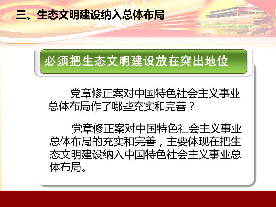 三、生态文明建设纳入总体布局 必须把生态文明建设放在突出地位 党章修正案对中国特色社会主义事业 总体布局作了哪些充实和完善? 党章修正案对中国特色社会主义事业 总体布局的充实和完善,主要体现在把生 态文明建设纳入中国特色社会主义事业总 体布局。