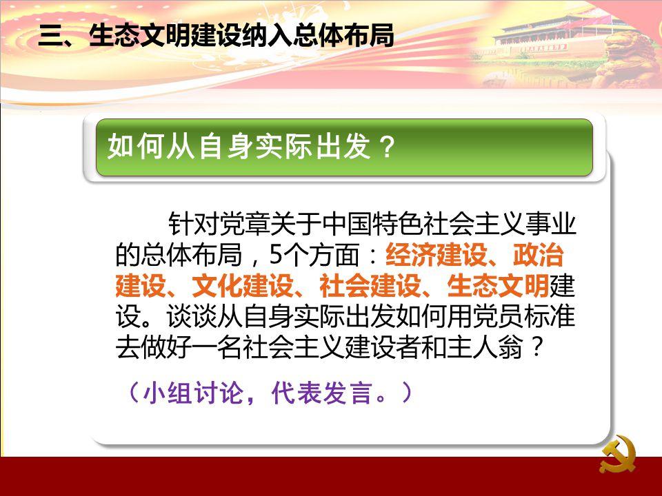 如何从自身实际出发? 针对党章关于中国特色社会主义事业 的总体布局,5个方面:经济建设、政治 建设、文化建设、社会建设、生态文明建 设。谈谈从自身实际出发如何用党员标准 去做好一名社会主义建设者和主人翁? (小组讨论,代表发言。)