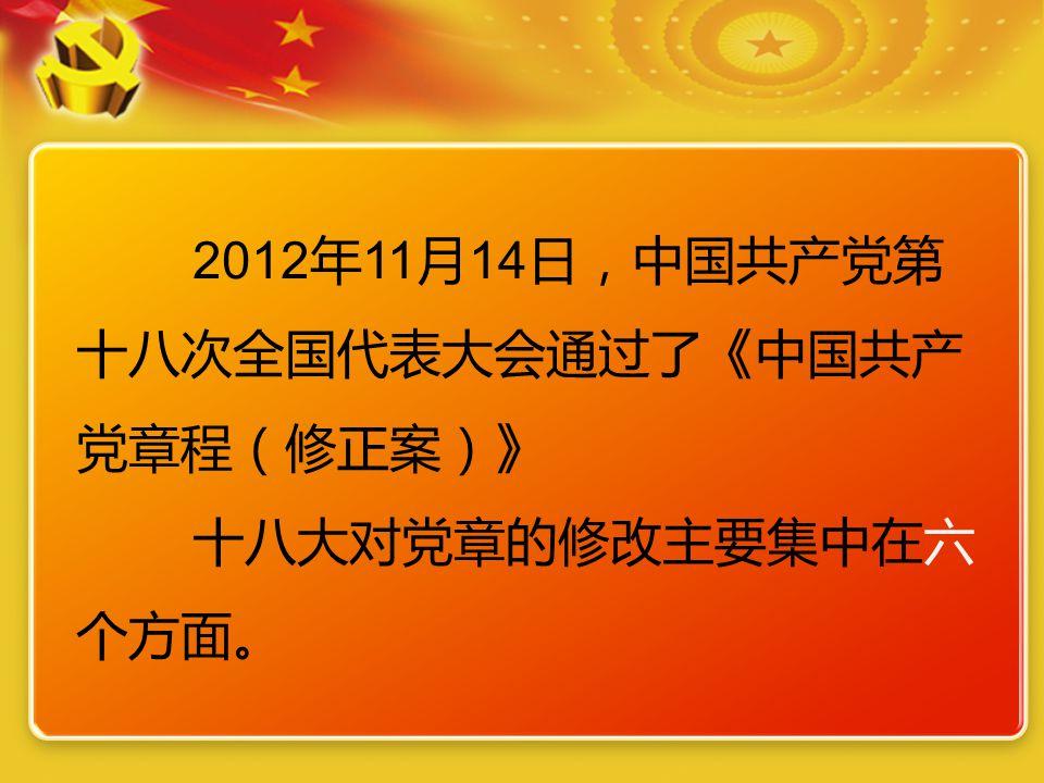 2012 年 11 月 14 日,中国共产党第 十八次全国代表大会通过了《中国共产 党章程(修正案)》 十八大对党章的修改主要集中在六 个方面。