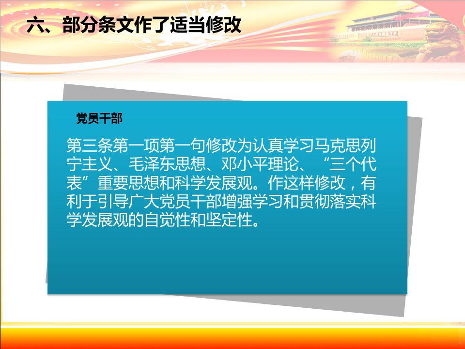 第三条第一项第一句修改为认真学习马克思列 宁主义、毛泽东思想、邓小平理论、 三个代 表 重要思想和科学发展观。作这样修改,有 利于引导广大党员干部增强学习和贯彻落实科 学发展观的自觉性和坚定性。 党员干部 六、部分条文作了适当修改