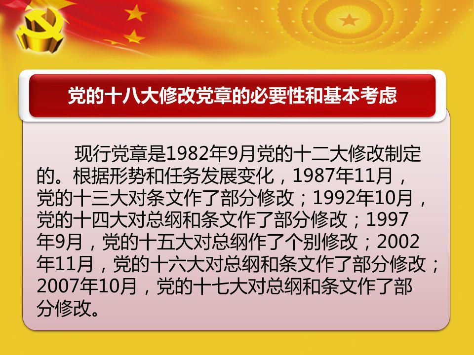 党的十八大修改党章的必要性和基本考虑 现行党章是1982年9月党的十二大修改制定 的。根据形势和任务发展变化,1987年11月, 党的十三大对条文作了部分修改;1992年10月, 党的十四大对总纲和条文作了部分修改;1997 年9月,党的十五大对总纲作了个别修改;2002 年11月,党的十六大对总纲和条文作了部分修改; 2007年10月,党的十七大对总纲和条文作了部 分修改。