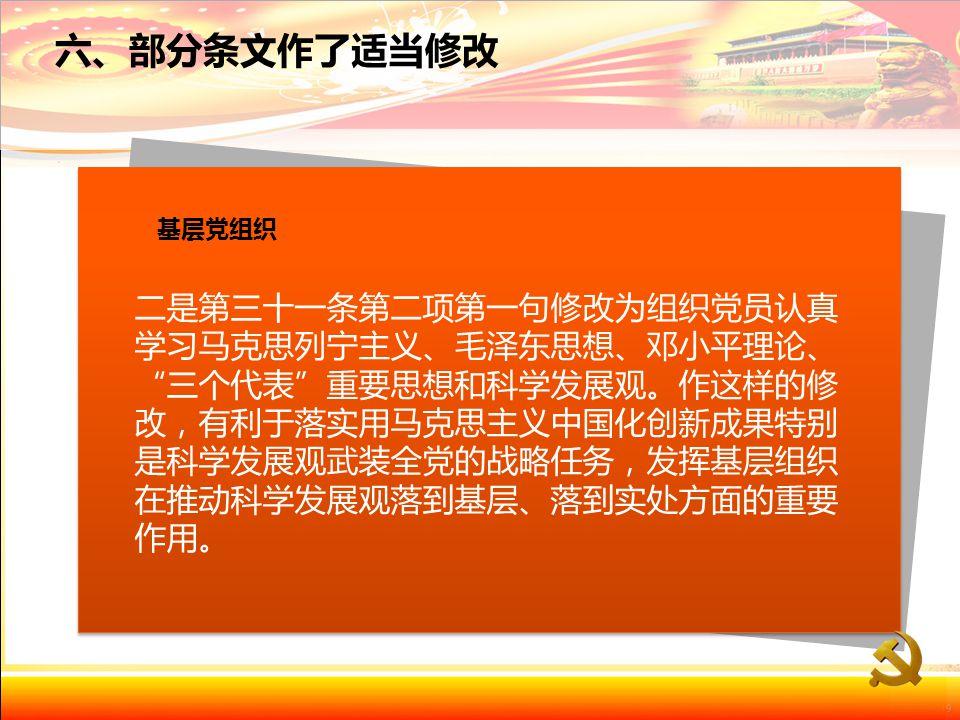 二是第三十一条第二项第一句修改为组织党员认真 学习马克思列宁主义、毛泽东思想、邓小平理论、 三个代表 重要思想和科学发展观。作这样的修 改,有利于落实用马克思主义中国化创新成果特别 是科学发展观武装全党的战略任务,发挥基层组织 在推动科学发展观落到基层、落到实处方面的重要 作用。 基层党组织 六、部分条文作了适当修改