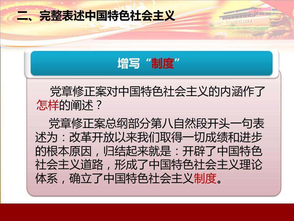二、完整表述中国特色社会主义 增写 制度 党章修正案对中国特色社会主义的内涵作了 怎样的阐述? 党章修正案总纲部分第八自然段开头一句表 述为:改革开放以来我们取得一切成绩和进步 的根本原因,归结起来就是:开辟了中国特色 社会主义道路,形成了中国特色社会主义理论 体系,确立了中国特色社会主义制度。