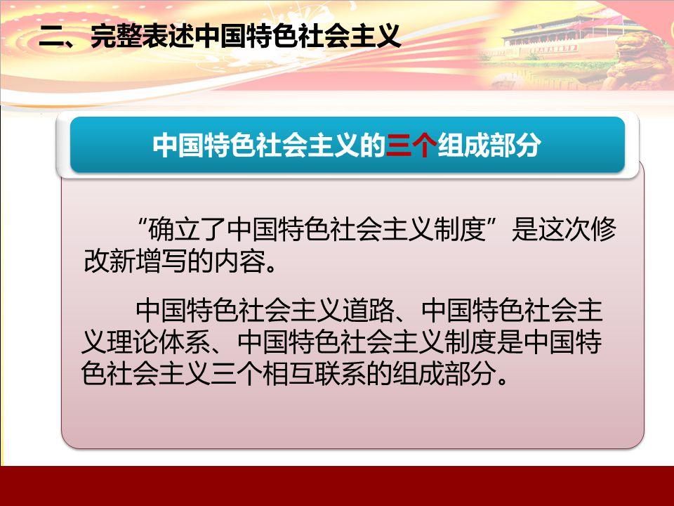 二、完整表述中国特色社会主义 中国特色社会主义的三个组成部分 确立了中国特色社会主义制度 是这次修 改新增写的内容。 中国特色社会主义道路、中国特色社会主 义理论体系、中国特色社会主义制度是中国特 色社会主义三个相互联系的组成部分。