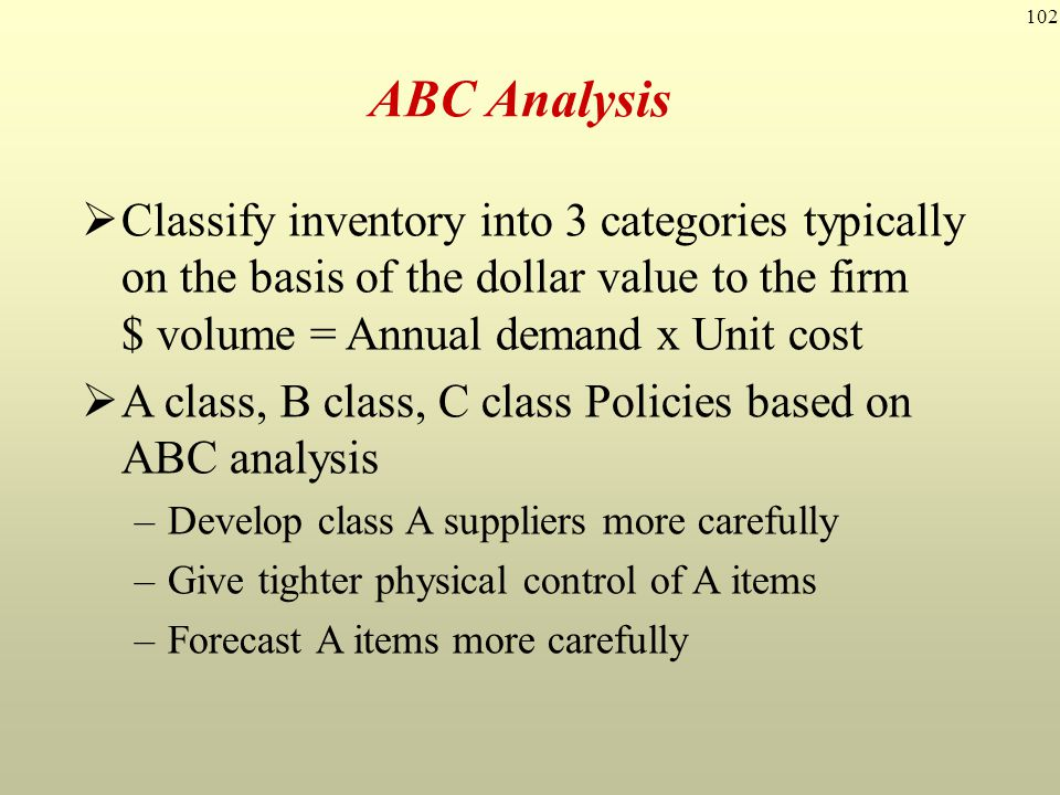 102  Classify inventory into 3 categories typically on the basis of the dollar value to the firm $ volume = Annual demand x Unit cost  A class, B cl